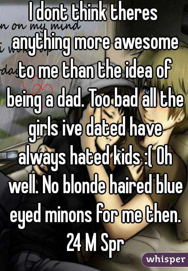 I dont think theres anything more awesome to me than the idea of being a dad. Too bad all the girls ive dated have always hated kids :( Oh well. No blonde haired blue eyed minons for me then. 24 M Spr
