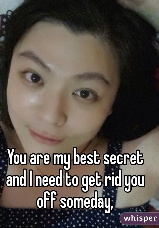 You are my best secret and I need to get rid you off someday,