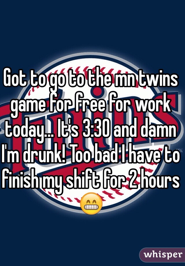 Got to go to the mn twins game for free for work today... It's 3:30 and damn I'm drunk! Too bad I have to finish my shift for 2 hours 😁