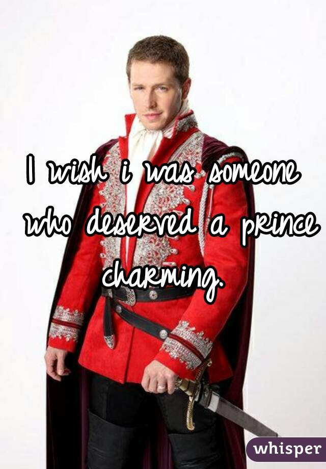 I wish i was someone who deserved a prince charming.