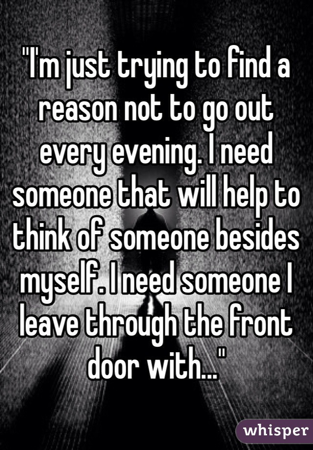 """""""I'm just trying to find a reason not to go out every evening. I need someone that will help to think of someone besides myself. I need someone I leave through the front door with..."""""""