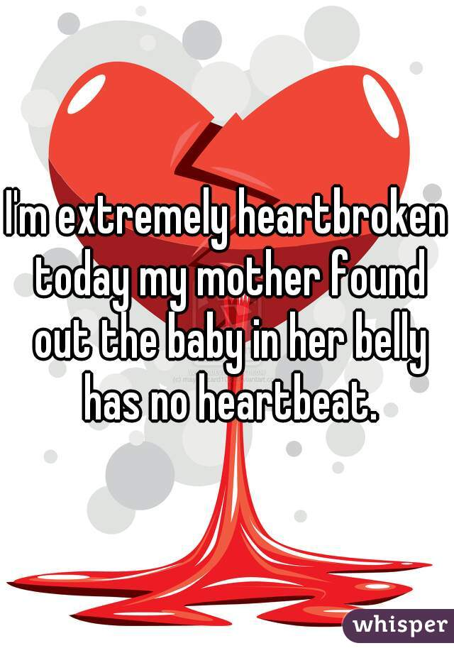 I'm extremely heartbroken today my mother found out the baby in her belly has no heartbeat.