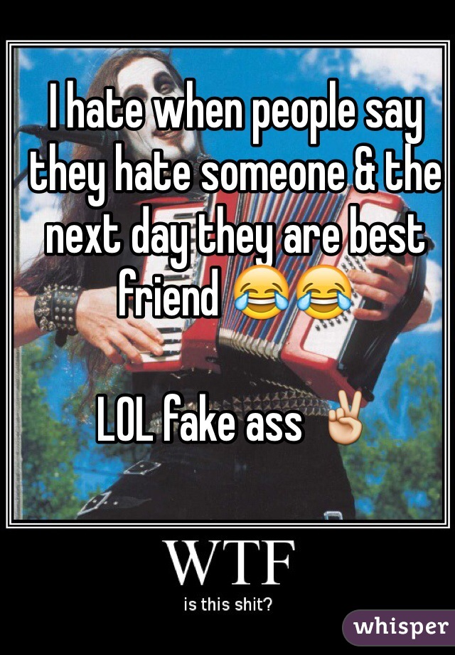 I hate when people say they hate someone & the next day they are best friend 😂😂   LOL fake ass ✌️