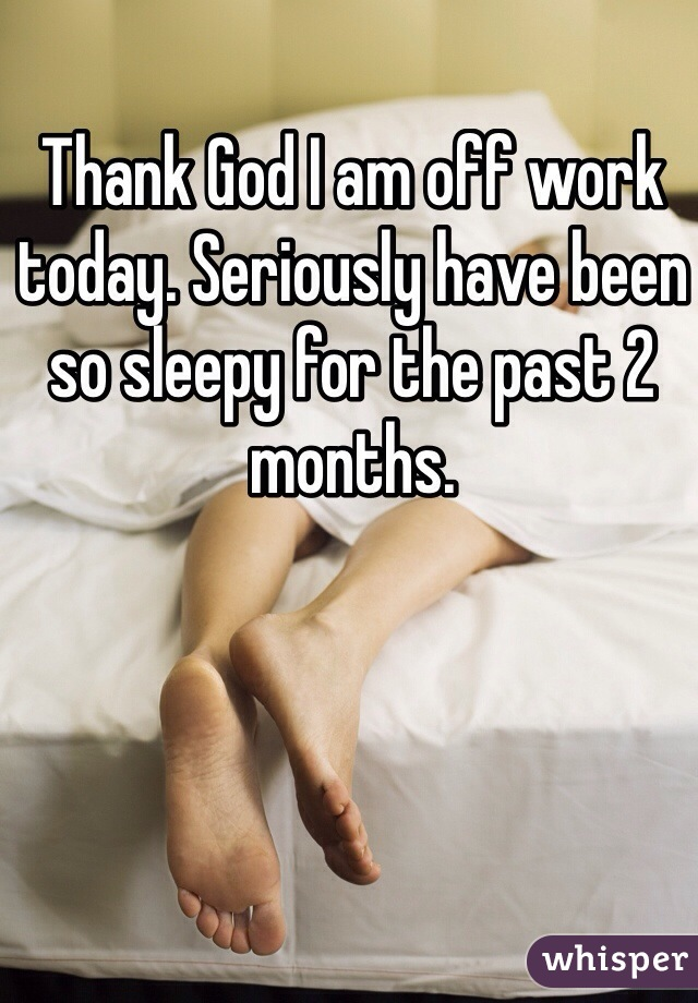 Thank God I am off work today. Seriously have been so sleepy for the past 2 months.