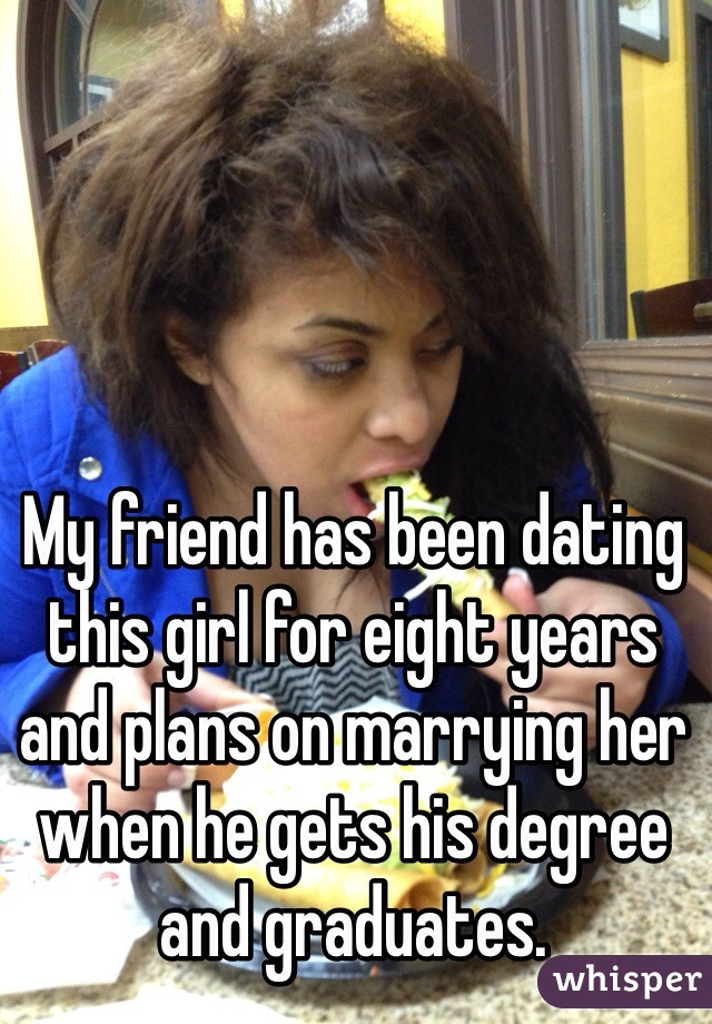 My friend has been dating this girl for eight years and plans on marrying her when he gets his degree and graduates.