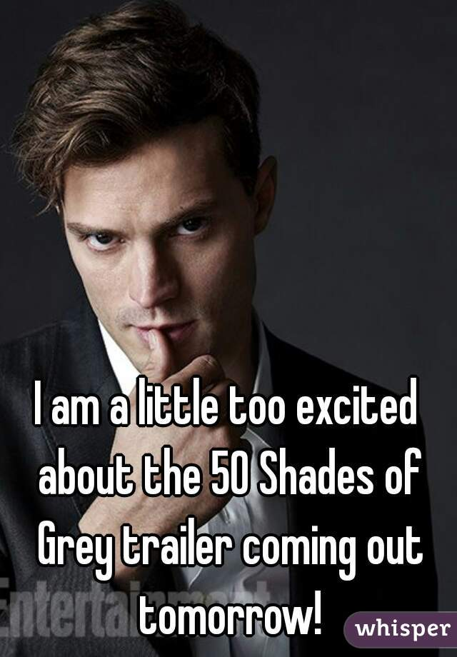 I am a little too excited about the 50 Shades of Grey trailer coming out tomorrow!