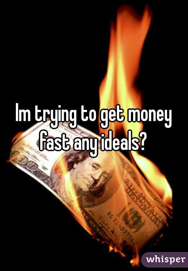 Im trying to get money fast any ideals?