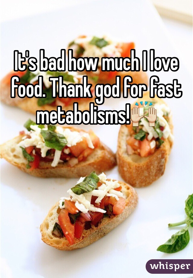 It's bad how much I love food. Thank god for fast metabolisms!🙌