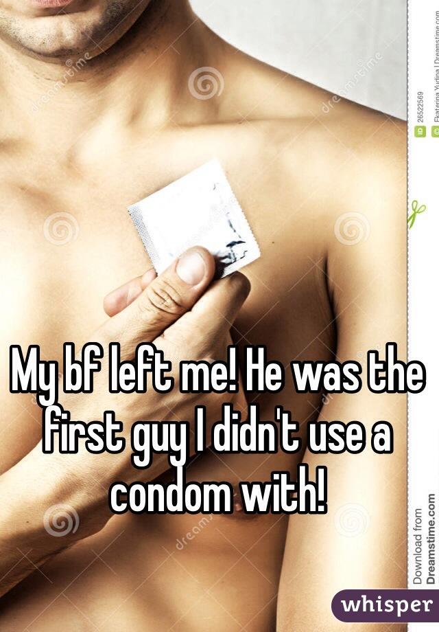 My bf left me! He was the first guy I didn't use a condom with!