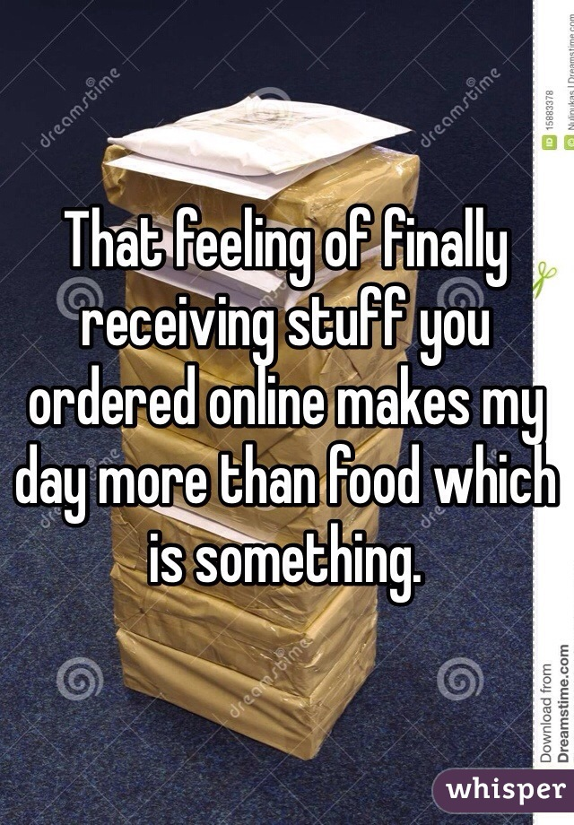 That feeling of finally receiving stuff you ordered online makes my day more than food which is something.