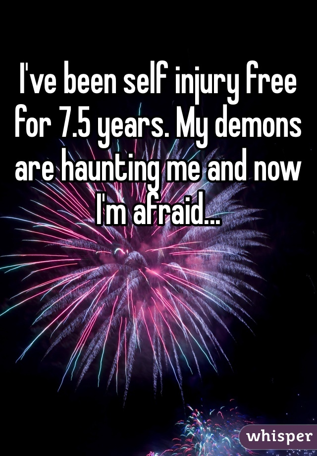 I've been self injury free for 7.5 years. My demons are haunting me and now I'm afraid...