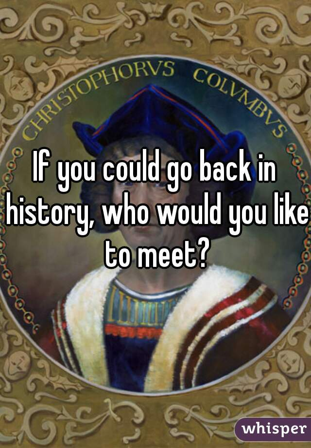 If you could go back in history, who would you like to meet?