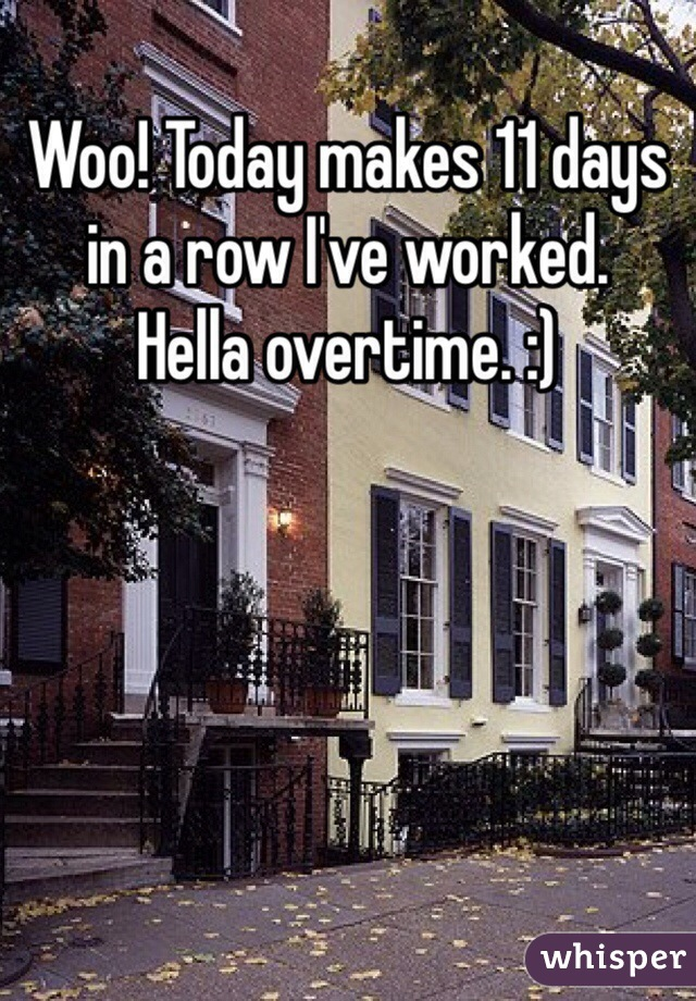 Woo! Today makes 11 days in a row I've worked. Hella overtime. :)