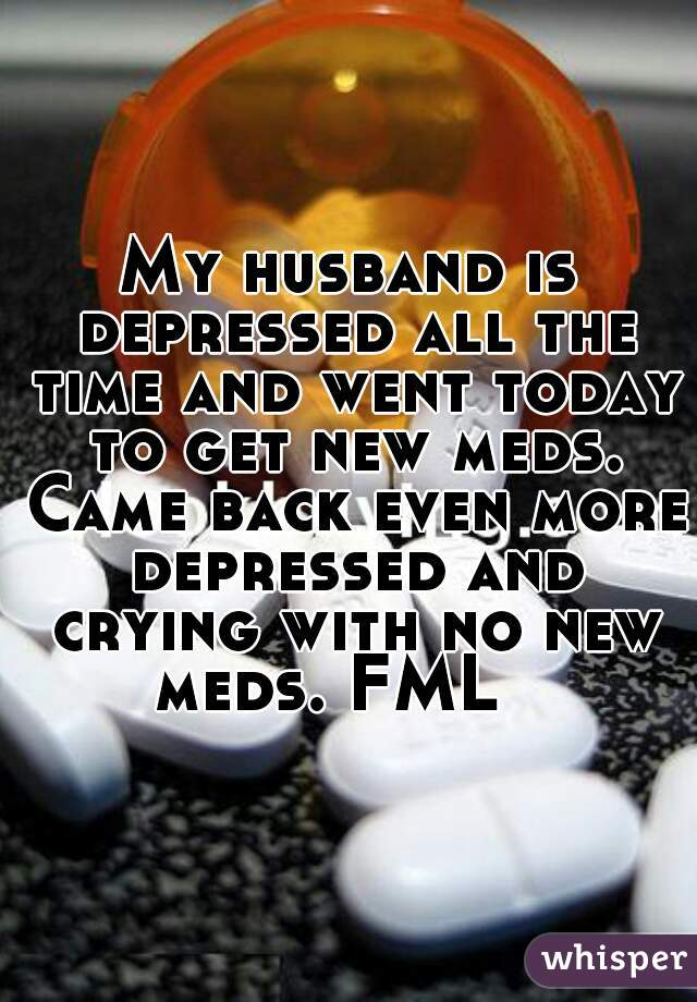 My husband is depressed all the time and went today to get new meds. Came back even more depressed and crying with no new meds. FML