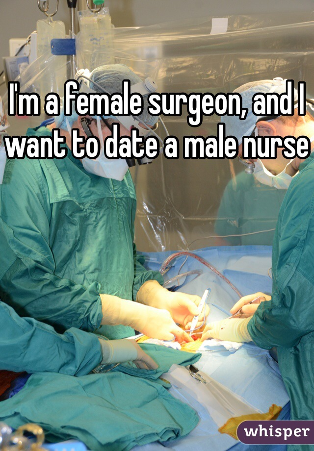 I'm a female surgeon, and I want to date a male nurse