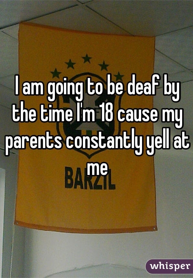 I am going to be deaf by the time I'm 18 cause my parents constantly yell at me