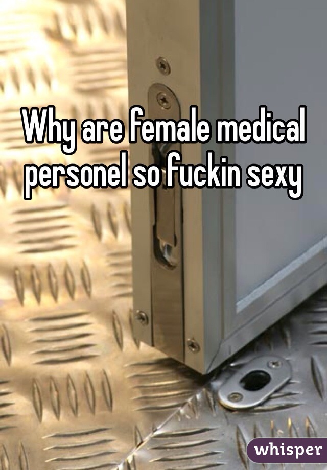 Why are female medical personel so fuckin sexy