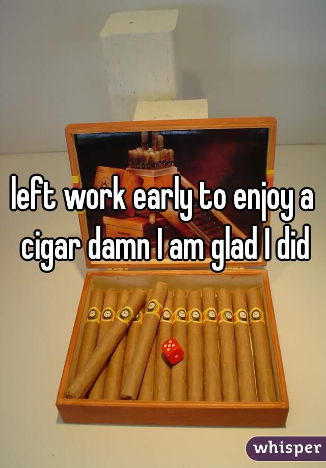 left work early to enjoy a cigar damn I am glad I did