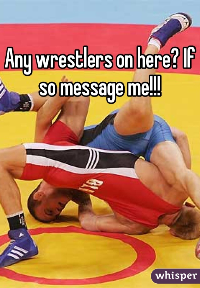 Any wrestlers on here? If so message me!!!