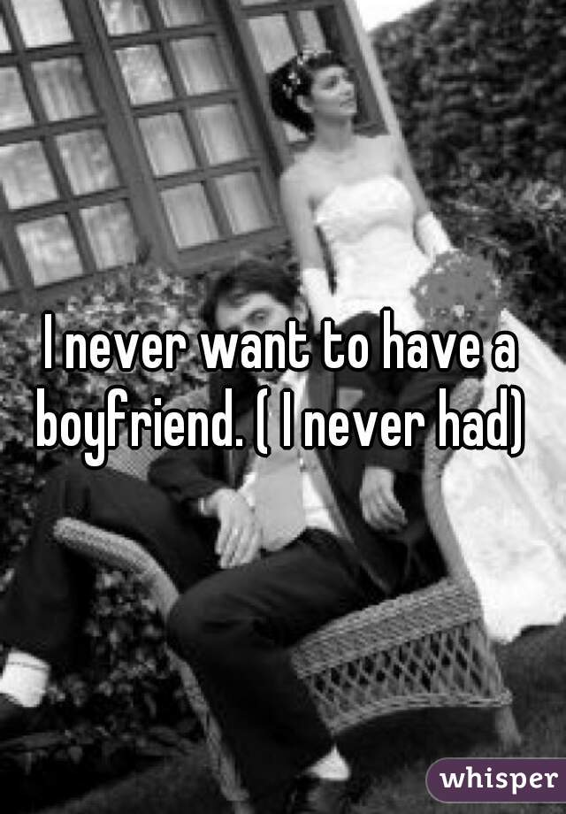 I never want to have a boyfriend. ( I never had)
