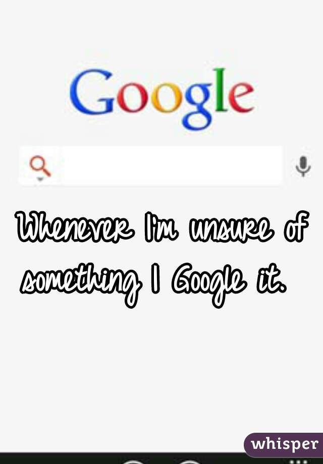 Whenever I'm unsure of something I Google it.