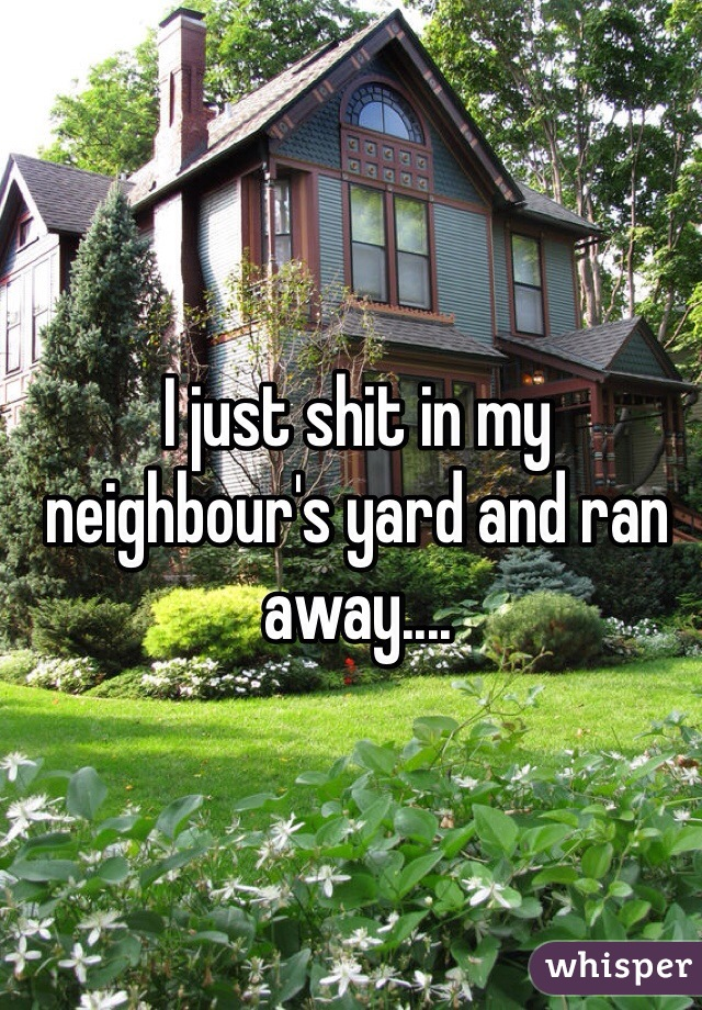I just shit in my neighbour's yard and ran away....