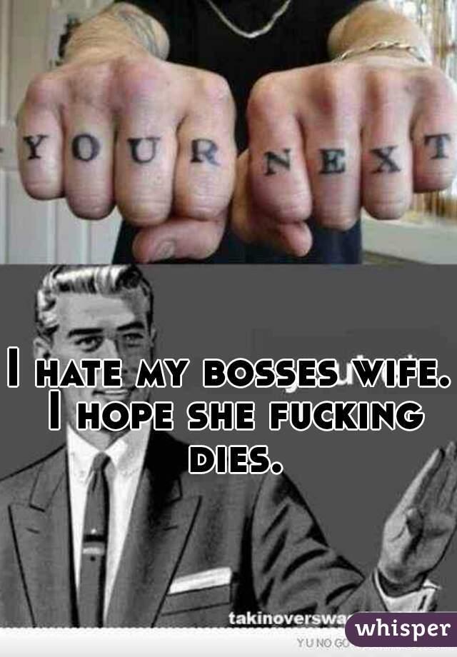 I hate my bosses wife. I hope she fucking dies.
