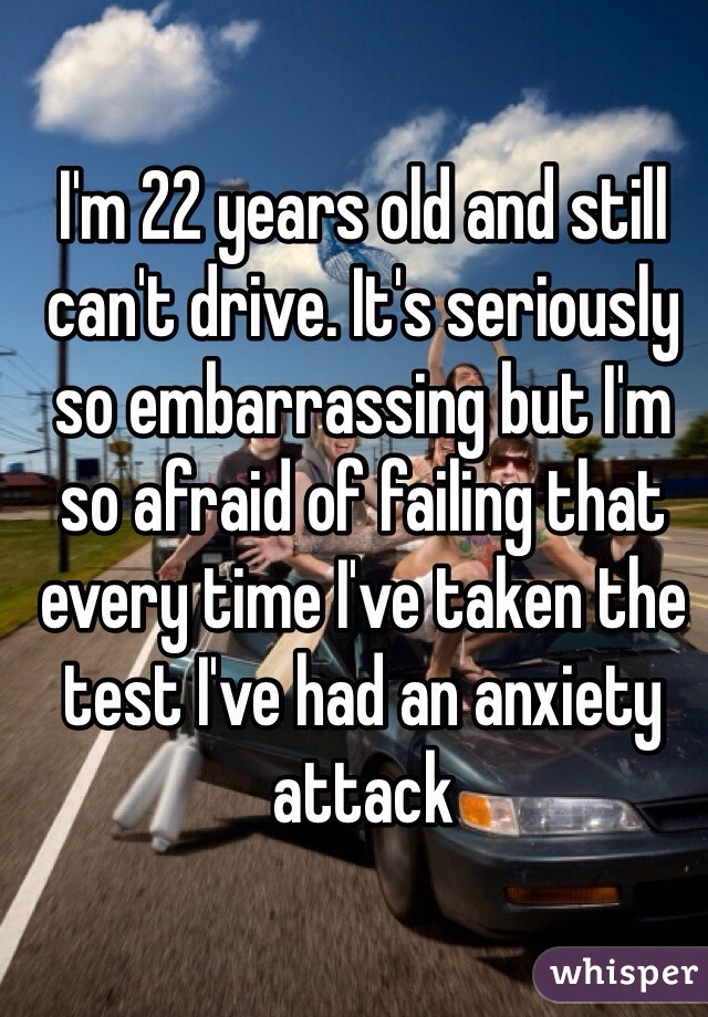 I'm 22 years old and still can't drive. It's seriously so embarrassing but I'm so afraid of failing that every time I've taken the test I've had an anxiety attack