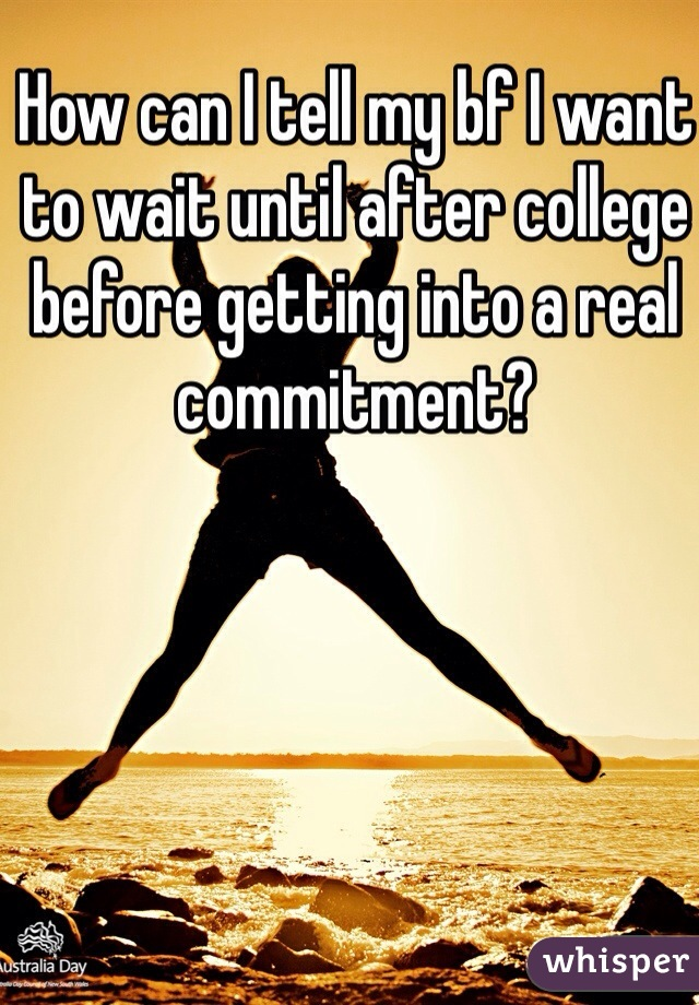 How can I tell my bf I want to wait until after college before getting into a real commitment?