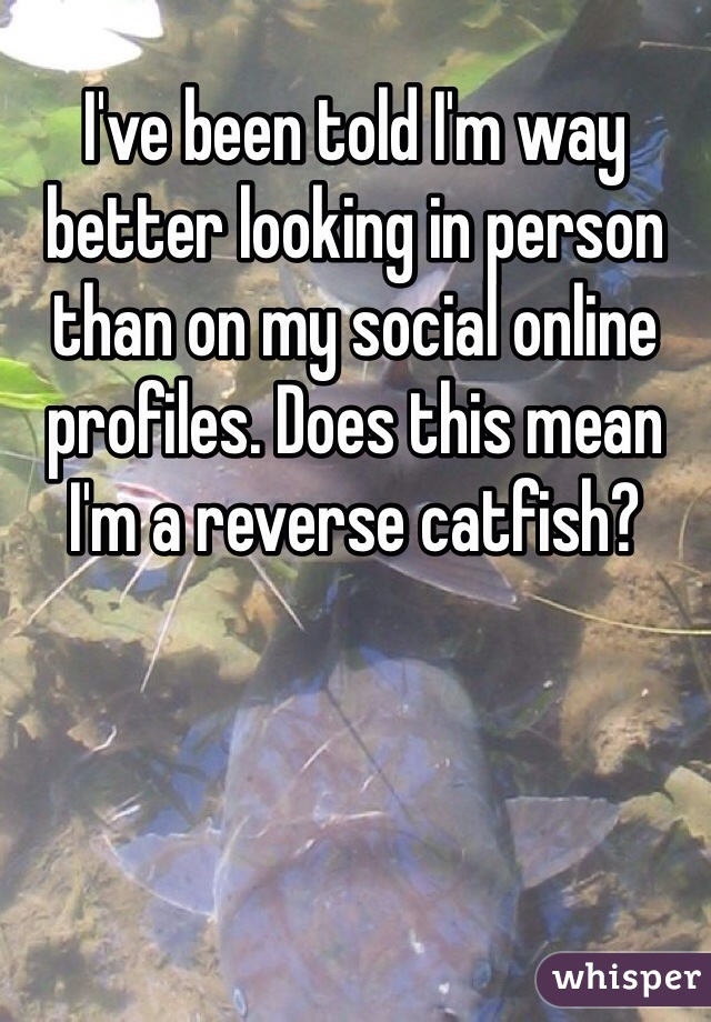 I've been told I'm way better looking in person than on my social online profiles. Does this mean I'm a reverse catfish?