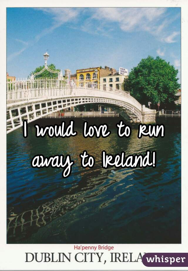 I would love to run away to Ireland!