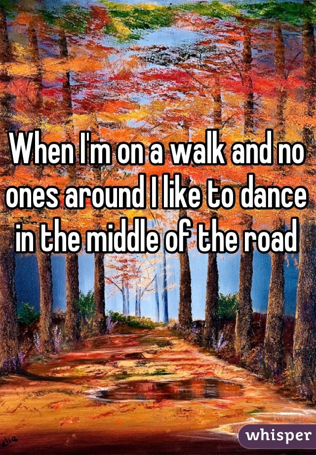 When I'm on a walk and no ones around I like to dance in the middle of the road