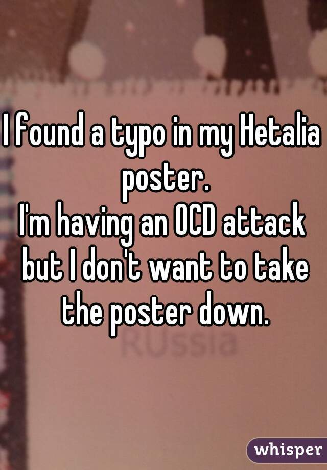 I found a typo in my Hetalia poster. I'm having an OCD attack but I don't want to take the poster down.
