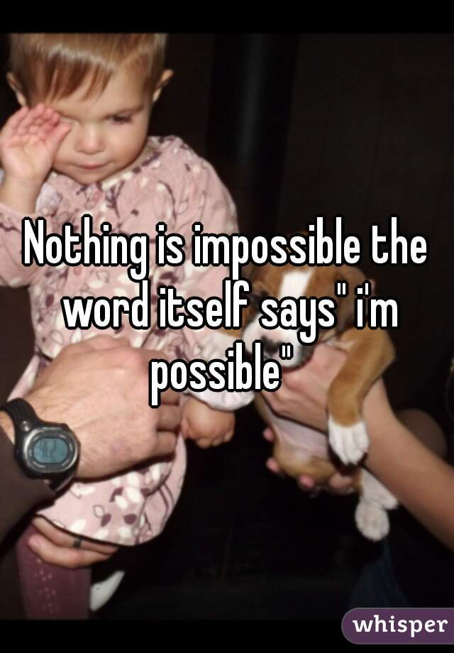 """Nothing is impossible the word itself says"""" i'm possible"""""""