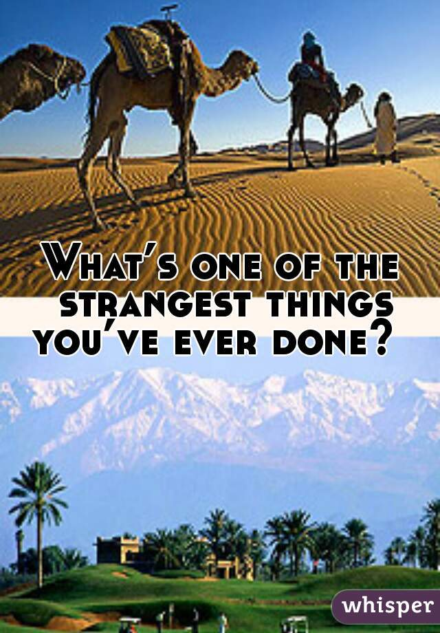 What's one of the strangest things you've ever done?