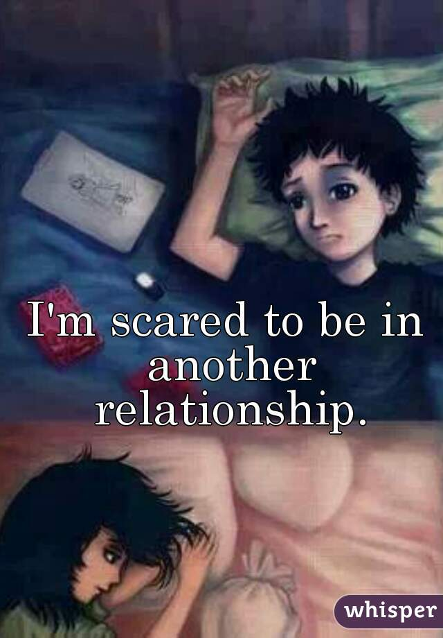 I'm scared to be in another relationship.