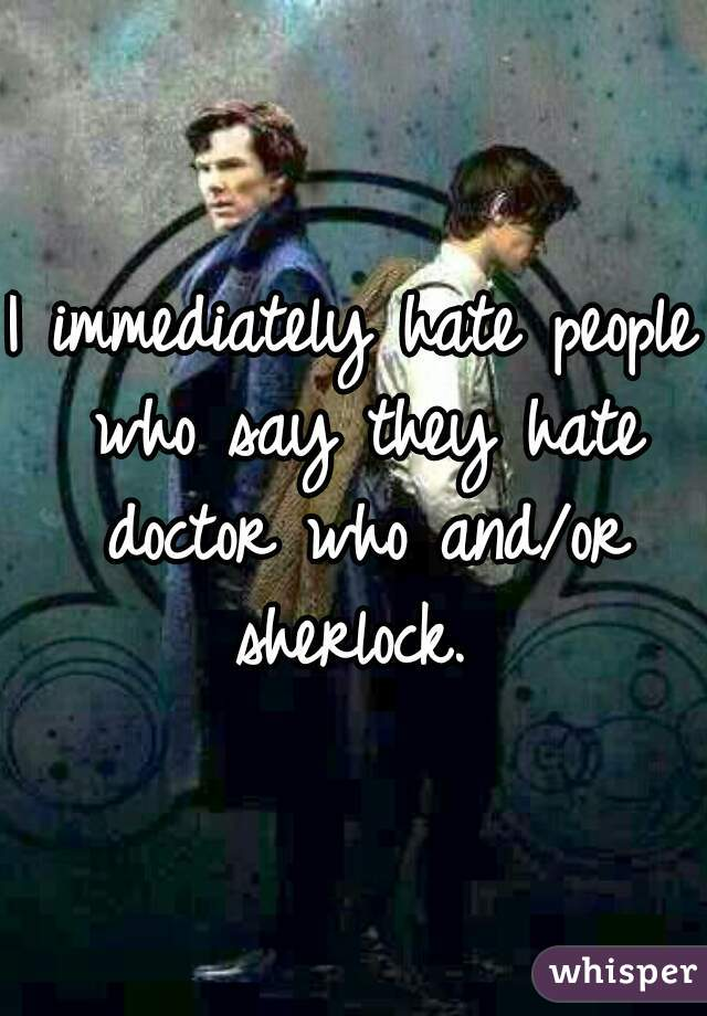I immediately hate people who say they hate doctor who and/or sherlock.
