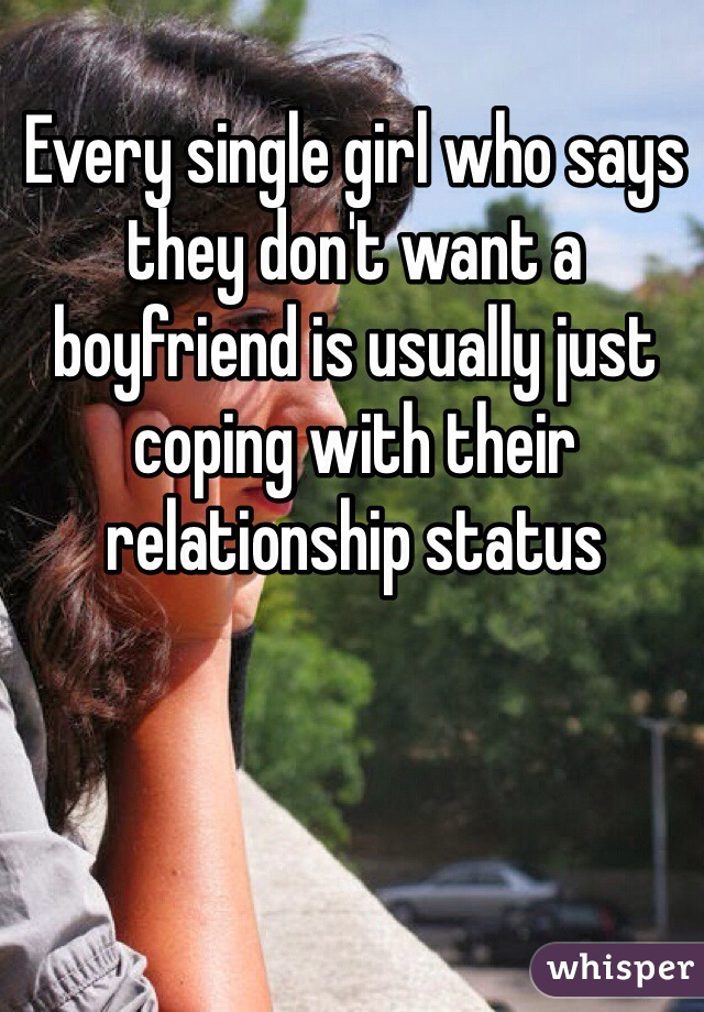 Every single girl who says they don't want a boyfriend is usually just coping with their relationship status