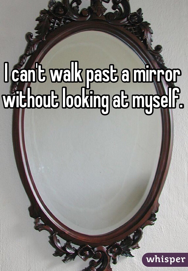 I can't walk past a mirror without looking at myself.