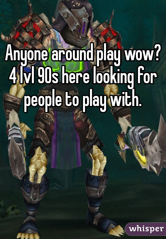 Anyone around play wow? 4 lvl 90s here looking for people to play with.