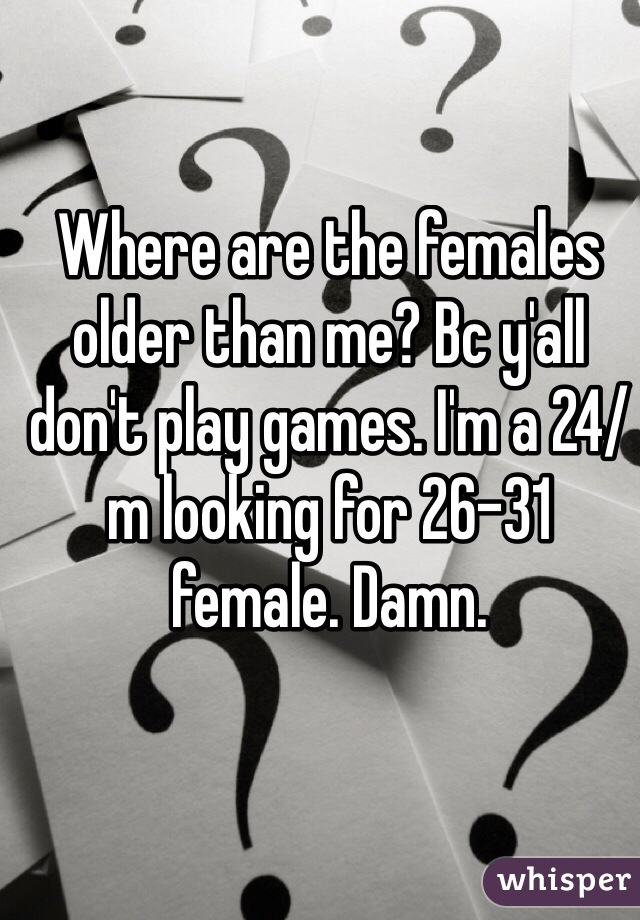 Where are the females older than me? Bc y'all don't play games. I'm a 24/m looking for 26-31 female. Damn.