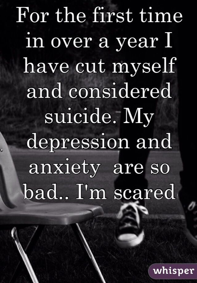 For the first time in over a year I have cut myself and considered suicide. My depression and anxiety  are so bad.. I'm scared