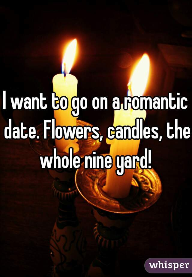 I want to go on a romantic date. Flowers, candles, the whole nine yard!