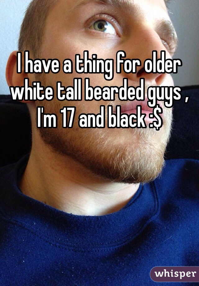 I have a thing for older white tall bearded guys , I'm 17 and black :$