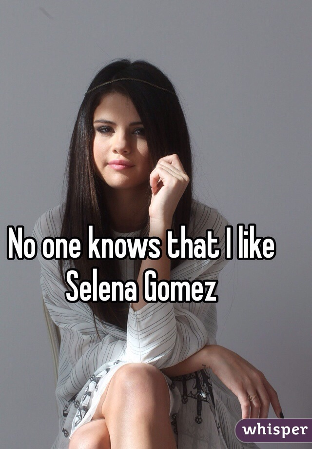 No one knows that I like Selena Gomez
