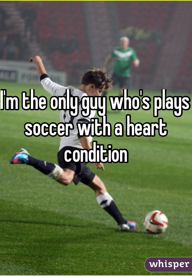 I'm the only guy who's plays soccer with a heart condition