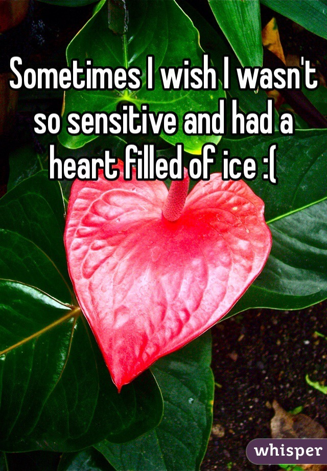Sometimes I wish I wasn't so sensitive and had a heart filled of ice :(