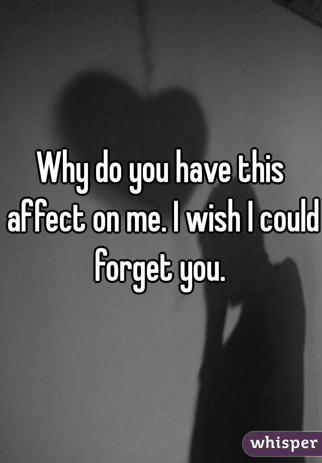 Why do you have this affect on me. I wish I could forget you.