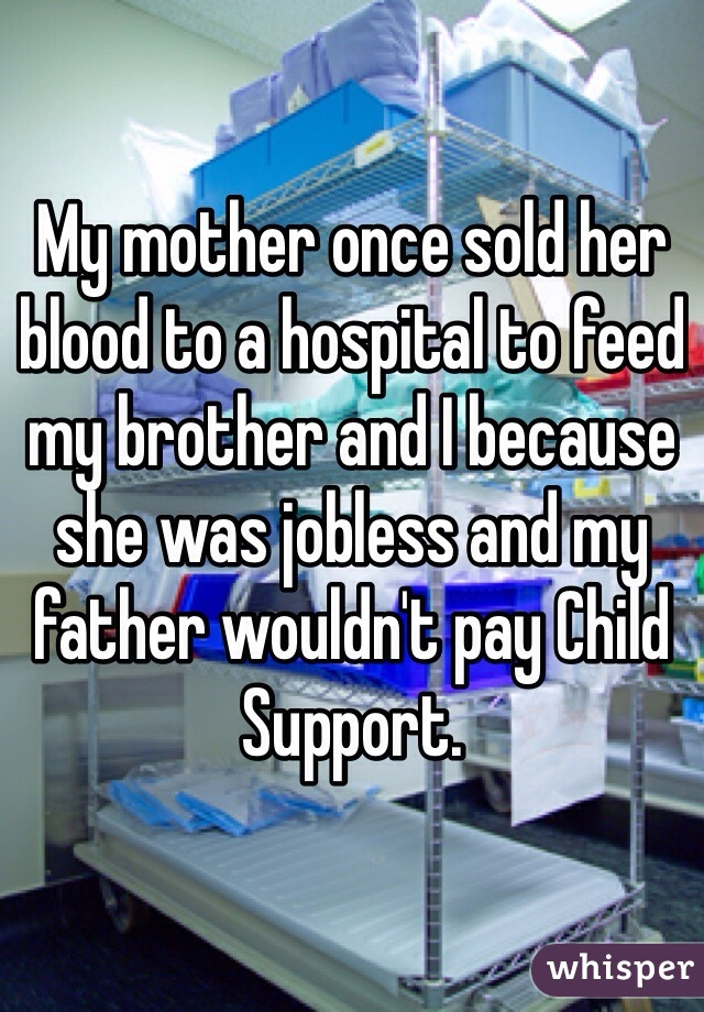 My mother once sold her blood to a hospital to feed my brother and I because she was jobless and my father wouldn't pay Child Support.