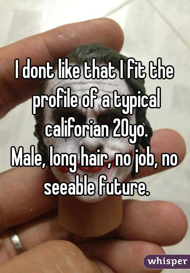 I dont like that I fit the profile of a typical califorian 20yo. Male, long hair, no job, no seeable future.